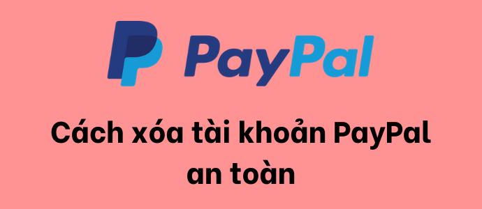 Hướng dẫn cách xóa tài khoản PayPal an toàn