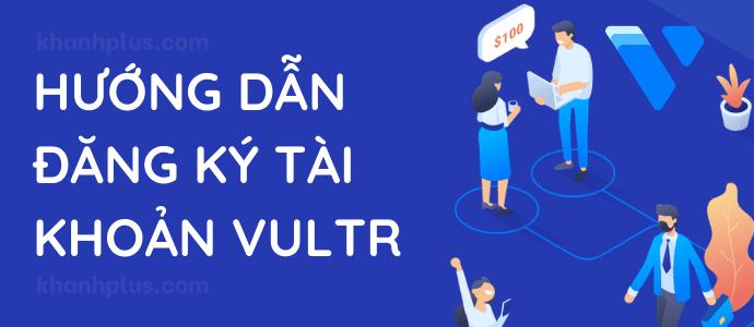 hướng dẫn đăng ký tài khoản vultr nhận ưu đãi $100 miễn phí